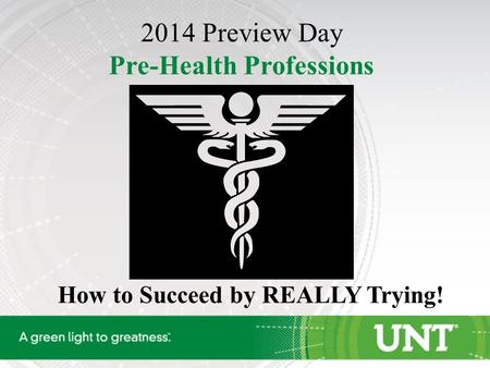 How to Succeed by REALLY Trying! 2014 Preview Day Pre-Health Professions.