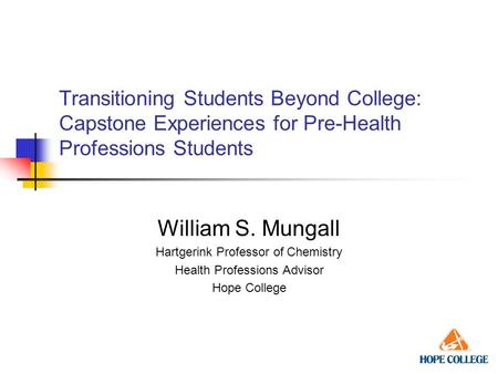 Transitioning Students Beyond College: Capstone Experiences for Pre-Health Professions Students William S. Mungall Hartgerink Professor of Chemistry Health.