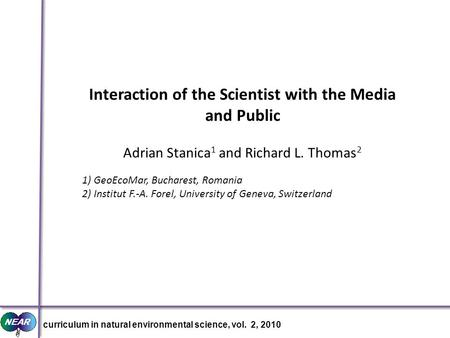 Interaction of the Scientist with the Media and Public Adrian Stanica 1 and Richard L. Thomas 2 1) GeoEcoMar, Bucharest, Romania 2) Institut F.-A. Forel,