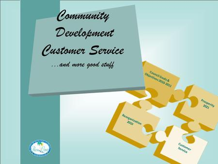 Community Development Customer Service...and more good stuff Council Goals & Objectives 2010-2011 Prosperity 2021 Reorganization 2010 Customer Service.