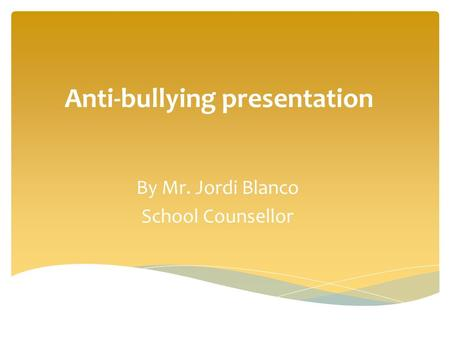 By Mr. Jordi Blanco School Counsellor Anti-bullying presentation.