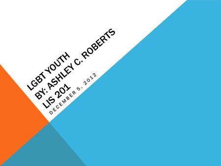 LGBT YOUTH BY: ASHLEY C. ROBERTS LIS 201 DECEMBER 5, 2012.