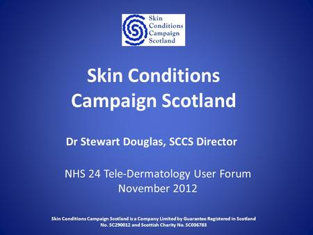 Skin Conditions Campaign Scotland NHS 24 Tele-Dermatology User Forum November 2012 Dr Stewart Douglas, SCCS Director Skin Conditions Campaign Scotland.