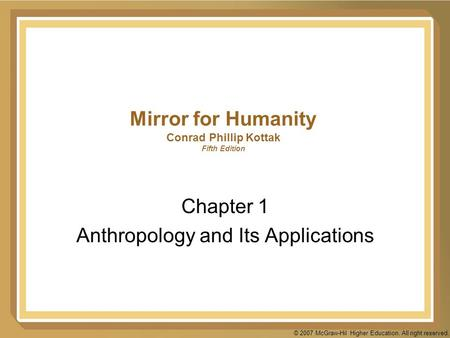 © 2007 McGraw-Hil Higher Education. All right reserved. Mirror for Humanity Conrad Phillip Kottak Fifth Edition Chapter 1 Anthropology and Its Applications.