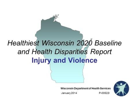 Wisconsin Department of Health Services January 2014 P-00522I Healthiest Wisconsin 2020 Baseline and Health Disparities Report Injury and Violence.
