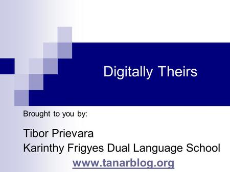 Digitally Theirs Brought to you by: Tibor Prievara Karinthy Frigyes Dual Language School www.tanarblog.org.