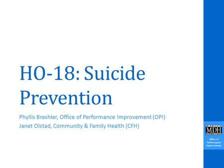 Office of Performance Improvement HO-18: Suicide Prevention Phyllis Brashler, Office of Performance Improvement (OPI) Janet Olstad, Community & Family.