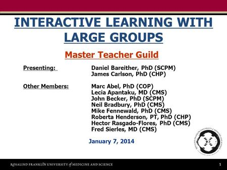 1 INTERACTIVE LEARNING WITH LARGE GROUPS Master Teacher Guild Presenting: Daniel Bareither, PhD (SCPM) James Carlson, PhD (CHP) Other Members:Marc Abel,