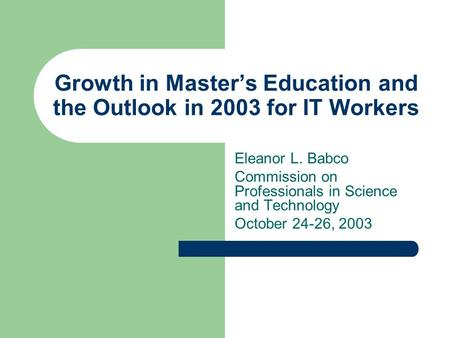 Growth in Master's Education and the Outlook in 2003 for IT Workers Eleanor L. Babco Commission on Professionals in Science and Technology October 24-26,