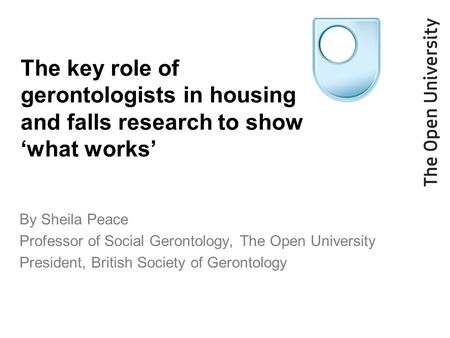 The key role of gerontologists in housing and falls research to show 'what works' By Sheila Peace Professor of Social Gerontology, The Open University.