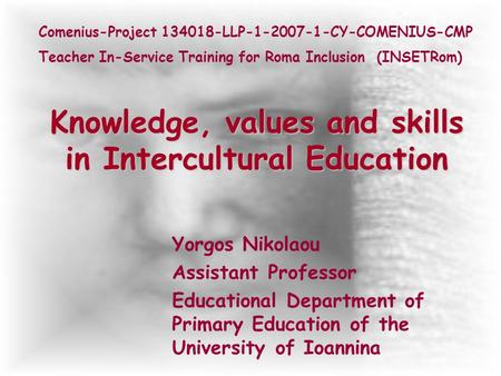 Knowledge, values and skills in Intercultural Education Yorgos Nikolaou Assistant Professor Educational Department of Primary Education of the University.
