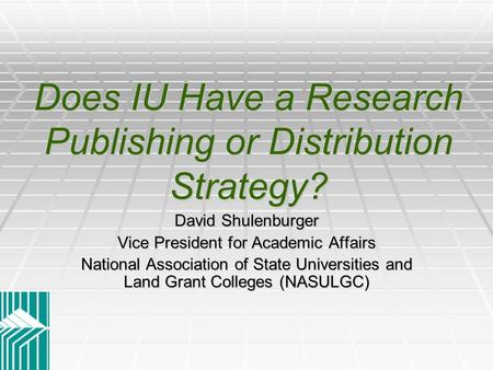 Does IU Have a Research Publishing or Distribution Strategy? David Shulenburger Vice President for Academic Affairs National Association of State Universities.