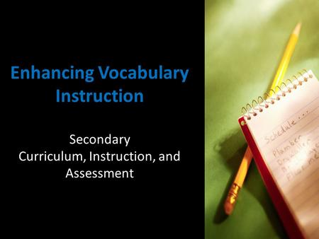 Enhancing Vocabulary Instruction Secondary Curriculum, Instruction, and Assessment.