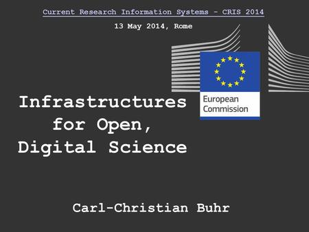 Infrastructures for Open, Digital Science Current Research Information Systems - CRIS 2014 13 May 2014, Rome Carl-Christian Buhr.