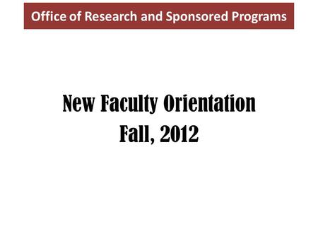 Office of Research and Sponsored Programs New Faculty Orientation Fall, 2012.