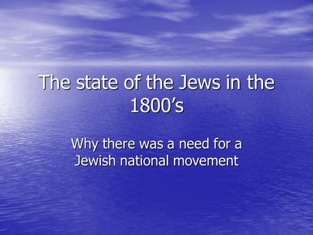 The state of the Jews in the 1800's Why there was a need for a Jewish national movement.