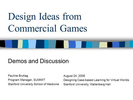 Design Ideas from Commercial Games Demos and Discussion Pauline Brutlag Program Manager, SUMMIT Stanford University School of Medicine August 24, 2006.