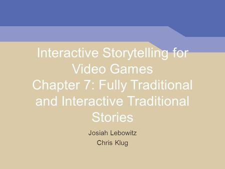 Interactive Storytelling for Video Games Chapter 7: Fully Traditional and Interactive Traditional Stories Josiah Lebowitz Chris Klug.