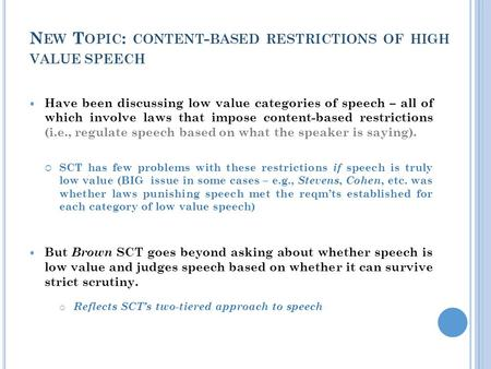 N EW T OPIC : CONTENT - BASED RESTRICTIONS OF HIGH VALUE SPEECH Have been discussing low value categories of speech – all of which involve laws that impose.