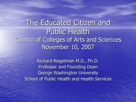The Educated Citizen and Public Health Council of Colleges of Arts and Sciences November 10, 2007 Richard Riegelman M.D., Ph.D. Professor and Founding.