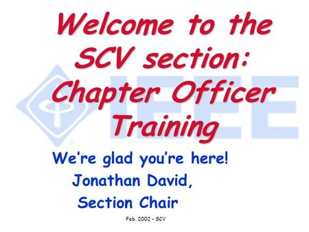 Feb. 2002 - SCV Welcome to the SCV section: Chapter Officer Training We're glad you're here! Jonathan David, Section Chair.
