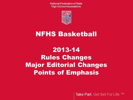 Take Part. Get Set For Life.™ National Federation of State High School Associations NFHS Basketball 2013-14 Rules Changes Major Editorial Changes Points.
