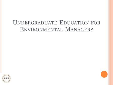 U NDERGRADUATE E DUCATION FOR E NVIRONMENTAL M ANAGERS.