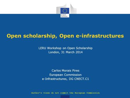 Open scholarship, Open e-infrastructures LERU Workshop on Open Scholarship London, 31 March 2014 Carlos Morais Pires European Commission e-Infrastructures,