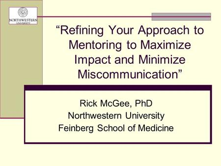 """Refining Your Approach to Mentoring to Maximize Impact and Minimize Miscommunication"" Rick McGee, PhD Northwestern University Feinberg School of Medicine."