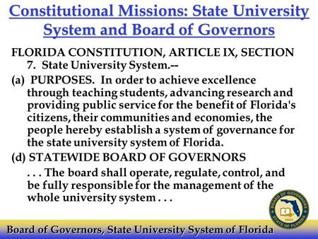 Constitutional Missions: State University System and Board of Governors FLORIDA CONSTITUTION, ARTICLE IX, SECTION 7. State University System.-- (a) PURPOSES.