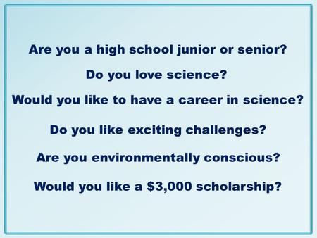 Do you love science? Would you like a $3,000 scholarship? Are you environmentally conscious? Are you a high school junior or senior? Do you like exciting.