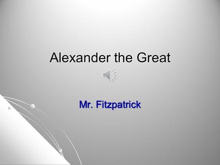 Alexander the Great Mr. Fitzpatrick.