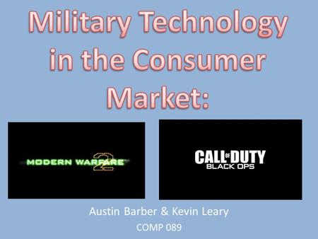 Austin Barber & Kevin Leary COMP 089. Why Call of Duty Series? Military technology is so significant because it directly affects the development of all.