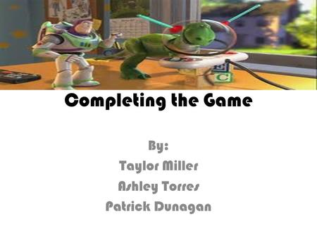 Completing the Game By: Taylor Miller Ashley Torres Patrick Dunagan.