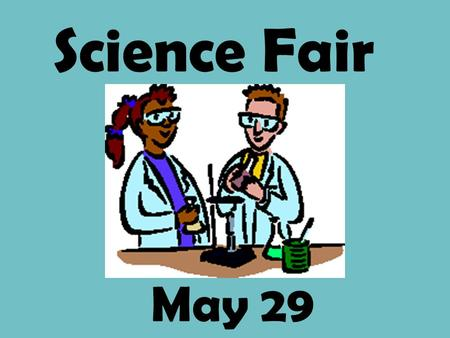 May 29 Science Fair Science Fair Project Requirements: 1. logbook 2. display board 3. abstract 4. models and/or visual aids.