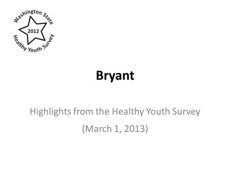 Bryant Highlights from the Healthy Youth Survey (March 1, 2013) 2012.