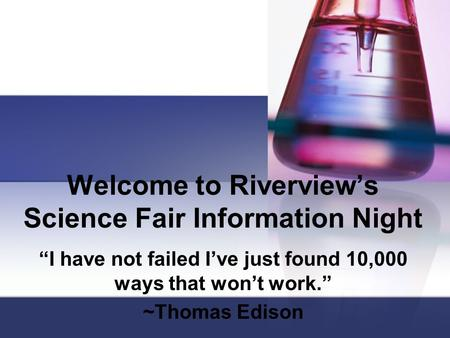 "Welcome to Riverview's Science Fair Information Night ""I have not failed I've just found 10,000 ways that won't work."" ~Thomas Edison."