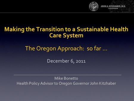 Making the Transition to a Sustainable Health Care System The Oregon Approach: so far … December 6, 2011 Mike Bonetto Health Policy Advisor to Oregon Governor.