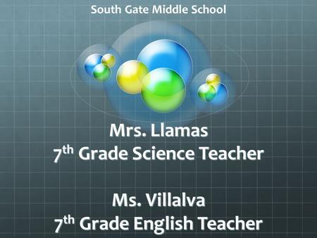Mrs. Llamas 7 th Grade Science Teacher Ms. Villalva 7 th Grade English Teacher South Gate Middle School.