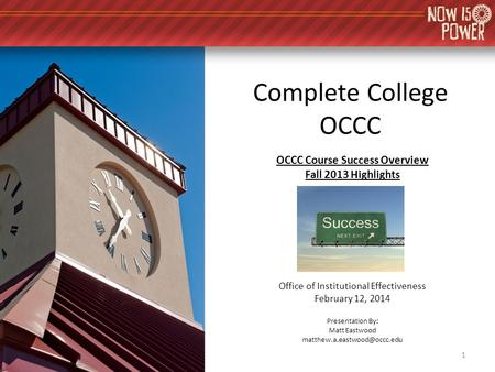 Complete College OCCC OCCC Course Success Overview Fall 2013 Highlights Office of Institutional Effectiveness February 12, 2014 Presentation By: Matt Eastwood.