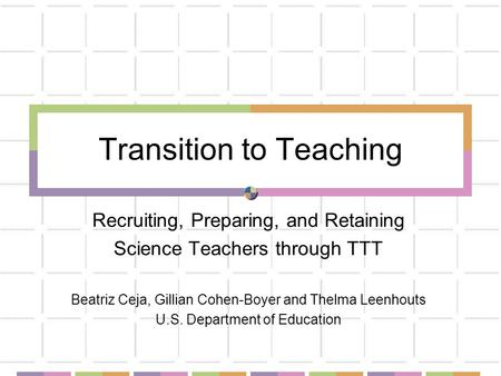 Transition to Teaching Recruiting, Preparing, and Retaining Science Teachers through TTT Beatriz Ceja, Gillian Cohen-Boyer and Thelma Leenhouts U.S. Department.