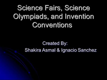 Science Fairs, Science Olympiads, and Invention Conventions Created By: Created By: Shakira Asmal & Ignacio Sanchez.