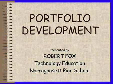 PORTFOLIO DEVELOPMENT Presented by ROBERT FOX Technology Education Narragansett Pier School.