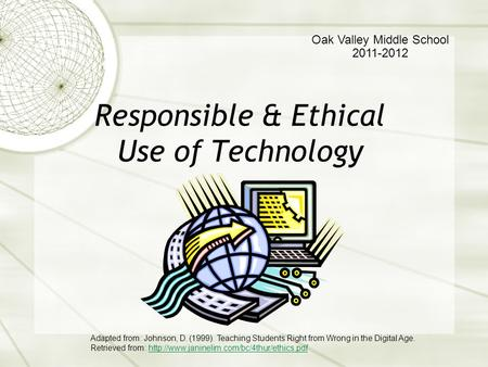 Responsible & Ethical Use of Technology Oak Valley Middle School 2011-2012 Adapted from: Johnson, D. (1999). Teaching Students Right from Wrong in the.