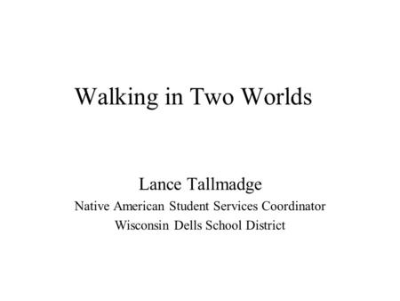 Walking in Two Worlds Lance Tallmadge Native American Student Services Coordinator Wisconsin Dells School District.