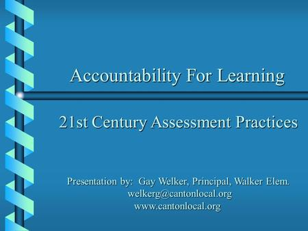 Accountability For Learning 21st Century Assessment Practices Presentation by: Gay Welker, Principal, Walker Elem.