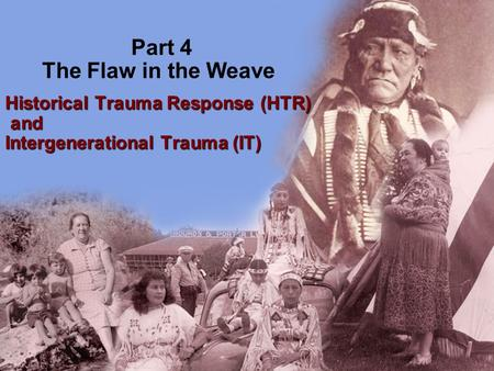 Part 4 The Flaw in the Weave Historical Trauma Response (HTR) and Intergenerational Trauma (IT) and Intergenerational Trauma (IT)