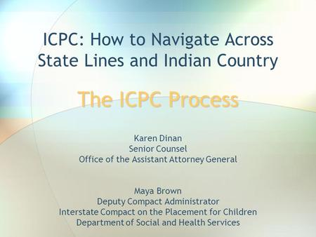The ICPC Process ICPC: How to Navigate Across State Lines and Indian Country The ICPC Process Karen Dinan Senior Counsel Office of the Assistant Attorney.