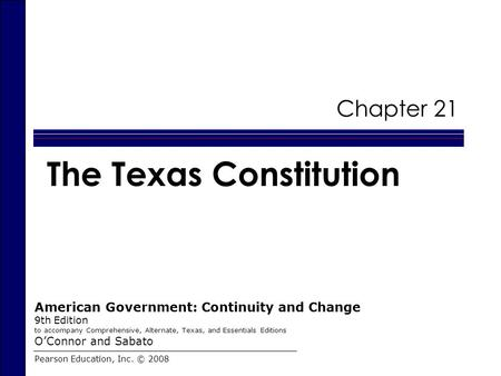 Chapter 21 The Texas Constitution Pearson Education, Inc. © 2008 American Government: Continuity and Change 9th Edition to accompany Comprehensive, Alternate,