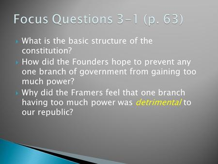 Focus Questions 3-1 (p. 63) What is the basic structure of the constitution? How did the Founders hope to prevent any one branch of government from gaining.